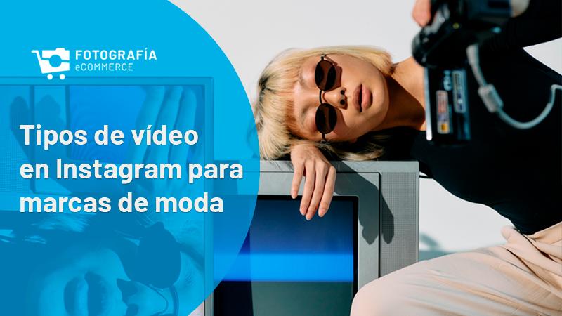 Tipos de vídeo en Instagram para marcas de moda